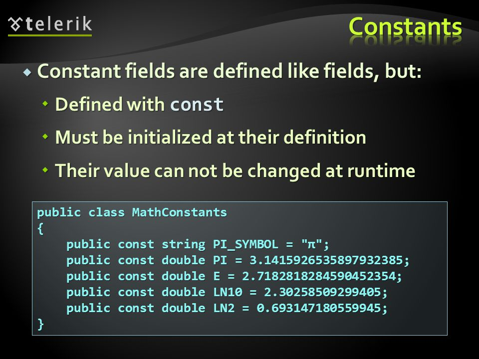 Constant fields are defined like fields, but: Constant fields are defined like fields, but: Defined with const Defined with const Must be initialized at their definition Must be initialized at their definition Their value can not be changed at runtime Their value can not be changed at runtime public class MathConstants { public const string PI_SYMBOL = π ; public const string PI_SYMBOL = π ; public const double PI = 3.1415926535897932385; public const double PI = 3.1415926535897932385; public const double E = 2.7182818284590452354; public const double E = 2.7182818284590452354; public const double LN10 = 2.30258509299405; public const double LN10 = 2.30258509299405; public const double LN2 = 0.693147180559945; public const double LN2 = 0.693147180559945;}
