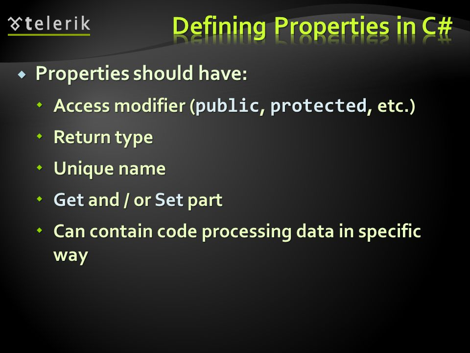 Properties should have: Properties should have: Access modifier ( public, protected, etc.) Access modifier ( public, protected, etc.) Return type Return type Unique name Unique name Get and / or Set part Get and / or Set part Can contain code processing data in specific way Can contain code processing data in specific way