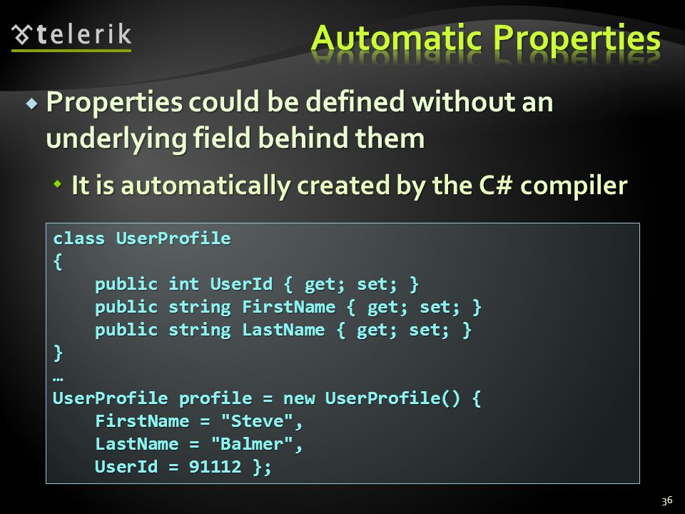 Properties could be defined without an underlying field behind them Properties could be defined without an underlying field behind them It is automatically created by the C# compiler It is automatically created by the C# compiler 36 class UserProfile { public int UserId { get; set; } public int UserId { get; set; } public string FirstName { get; set; } public string FirstName { get; set; } public string LastName { get; set; } public string LastName { get; set; }}… UserProfile profile = new UserProfile() { FirstName = Steve , FirstName = Steve , LastName = Balmer , LastName = Balmer , UserId = 91112 }; UserId = 91112 };