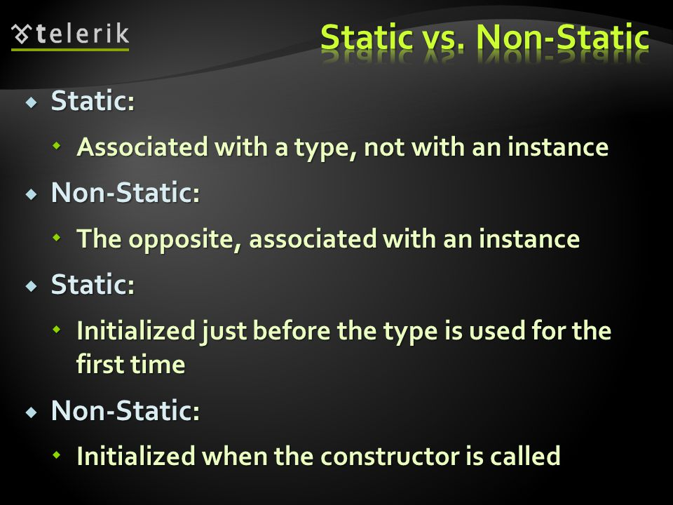 Static: Static: Associated with a type, not with an instance Associated with a type, not with an instance Non-Static: Non-Static: The opposite, associated with an instance The opposite, associated with an instance Static: Static: Initialized just before the type is used for the first time Initialized just before the type is used for the first time Non-Static: Non-Static: Initialized when the constructor is called Initialized when the constructor is called