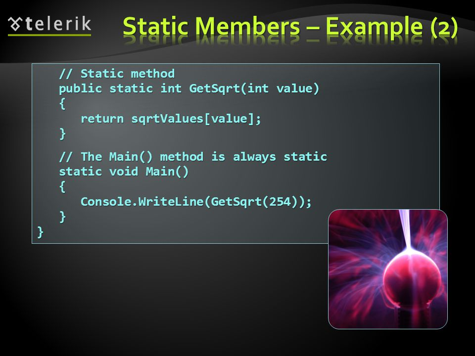 // Static method // Static method public static int GetSqrt(int value) public static int GetSqrt(int value) { return sqrtValues[value]; return sqrtValues[value]; } // The Main() method is always static // The Main() method is always static static void Main() static void Main() { Console.WriteLine(GetSqrt(254)); Console.WriteLine(GetSqrt(254)); }}