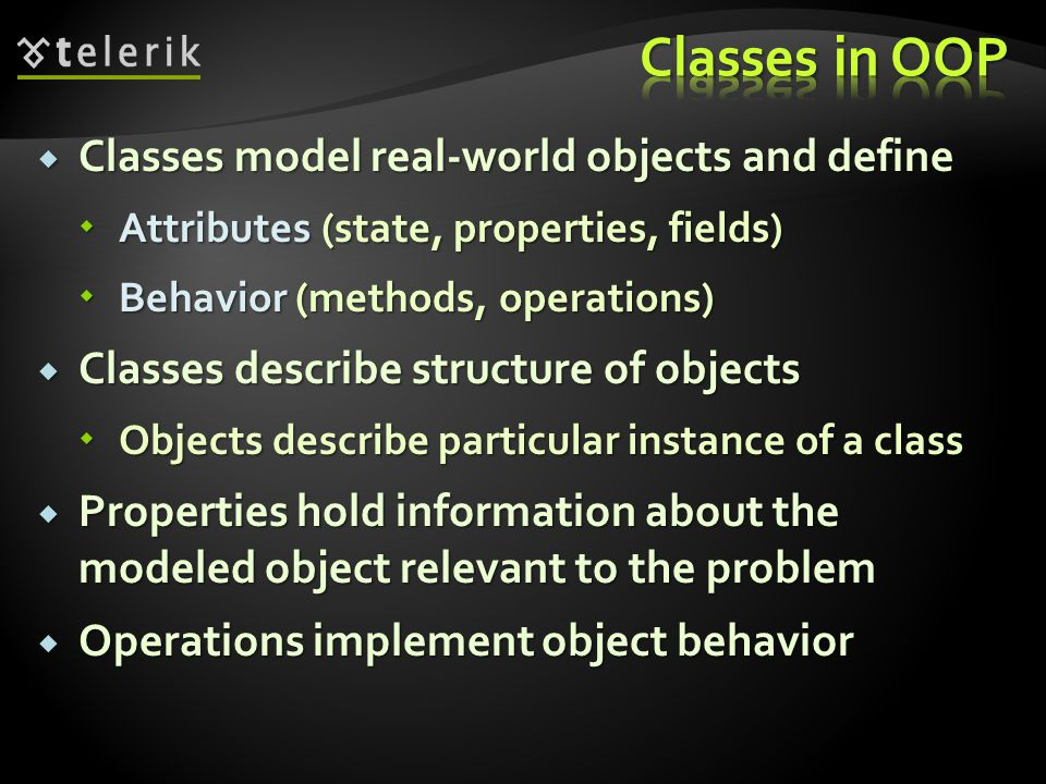 Classes model real-world objects and define Classes model real-world objects and define Attributes (state, properties, fields) Attributes (state, properties, fields) Behavior (methods, operations) Behavior (methods, operations) Classes describe structure of objects Classes describe structure of objects Objects describe particular instance of a class Objects describe particular instance of a class Properties hold information about the modeled object relevant to the problem Properties hold information about the modeled object relevant to the problem Operations implement object behavior Operations implement object behavior