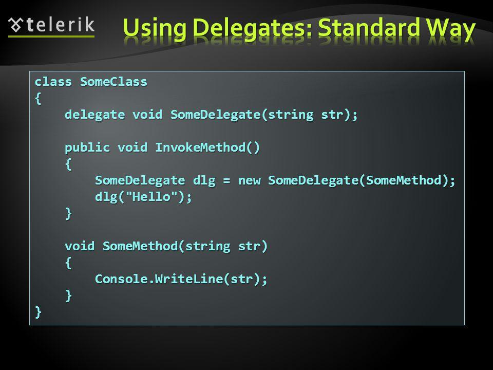 class SomeClass { delegate void SomeDelegate(string str); delegate void SomeDelegate(string str); public void InvokeMethod() public void InvokeMethod() { SomeDelegate dlg = new SomeDelegate(SomeMethod); SomeDelegate dlg = new SomeDelegate(SomeMethod); dlg( Hello ); dlg( Hello ); } void SomeMethod(string str) void SomeMethod(string str) { Console.WriteLine(str); Console.WriteLine(str); }}