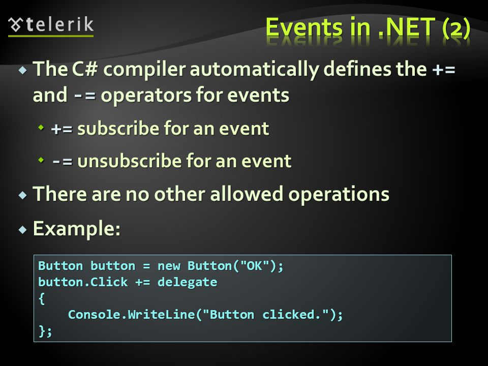 The C# compiler automatically defines the += and -= operators for events The C# compiler automatically defines the += and -= operators for events += subscribe for an event += subscribe for an event -= unsubscribe for an event -= unsubscribe for an event There are no other allowed operations There are no other allowed operations Example: Example: Button button = new Button( OK ); button.Click += delegate { Console.WriteLine( Button clicked. ); Console.WriteLine( Button clicked. );};