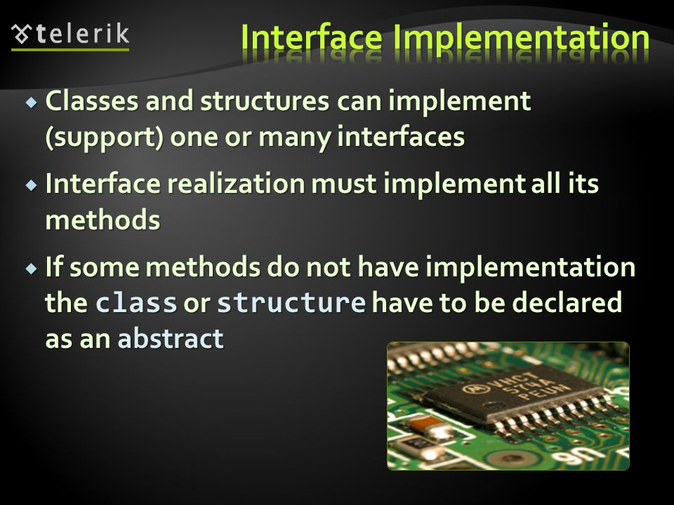 Classes and structures can implement (support) one or many interfaces Classes and structures can implement (support) one or many interfaces Interface realization must implement all its methods Interface realization must implement all its methods If some methods do not have implementation the class or structure have to be declared as an abstract If some methods do not have implementation the class or structure have to be declared as an abstract