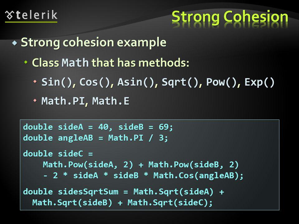 Strong cohesion example Strong cohesion example Class Math that has methods: Class Math that has methods: Sin(), Cos(), Asin(), Sqrt(), Pow(), Exp() Sin(), Cos(), Asin(), Sqrt(), Pow(), Exp() Math.PI, Math.E Math.PI, Math.E double sideA = 40, sideB = 69; double angleAB = Math.PI / 3; double sideC = Math.Pow(sideA, 2) + Math.Pow(sideB, 2) Math.Pow(sideA, 2) + Math.Pow(sideB, 2) - 2 * sideA * sideB * Math.Cos(angleAB); - 2 * sideA * sideB * Math.Cos(angleAB); double sidesSqrtSum = Math.Sqrt(sideA) + Math.Sqrt(sideB) + Math.Sqrt(sideC);