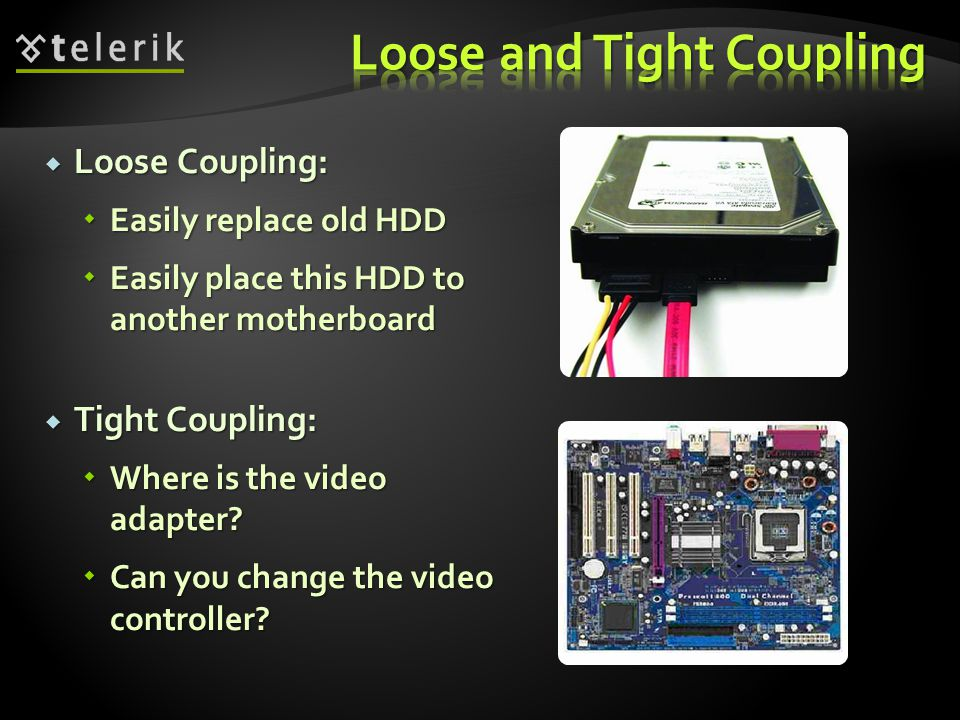 Loose Coupling: Loose Coupling: Easily replace old HDD Easily replace old HDD Easily place this HDD to another motherboard Easily place this HDD to another motherboard Tight Coupling: Tight Coupling: Where is the video adapter.