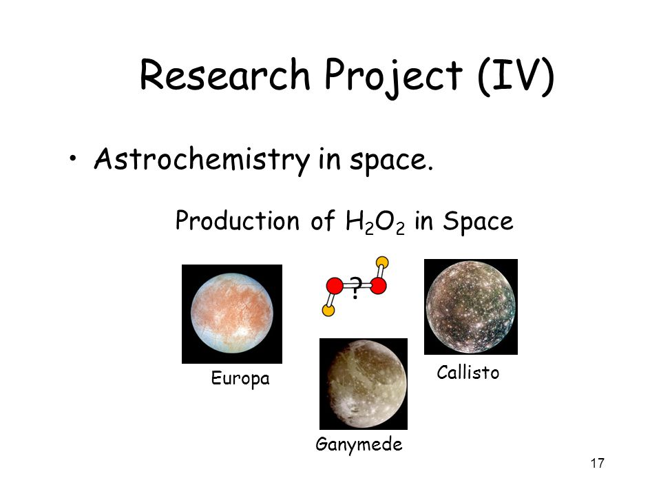 17 Research Project (IV) Astrochemistry in space. Europa Ganymede Production of H 2 O 2 in Space ? Callisto
