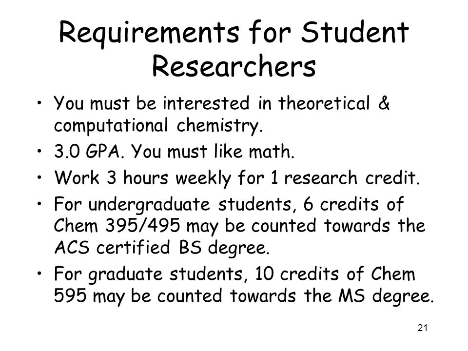 Requirements for Student Researchers You must be interested in theoretical & computational chemistry. 3.0 GPA. You must like math. Work 3 hours weekly
