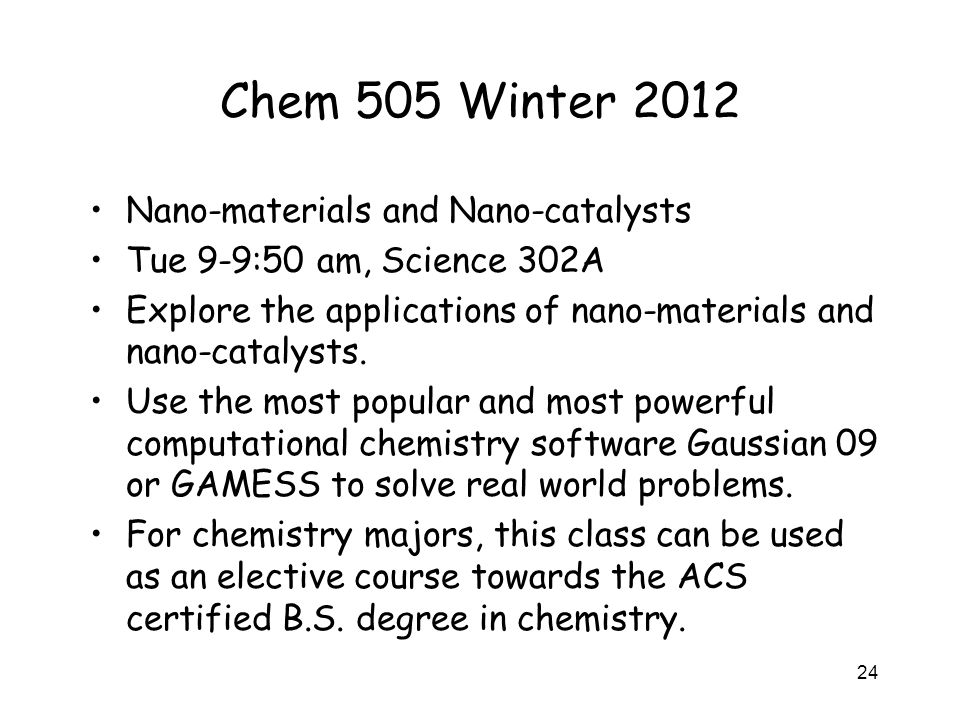 Chem 505 Winter 2012 Nano-materials and Nano-catalysts Tue 9-9:50 am, Science 302A Explore the applications of nano-materials and nano-catalysts.