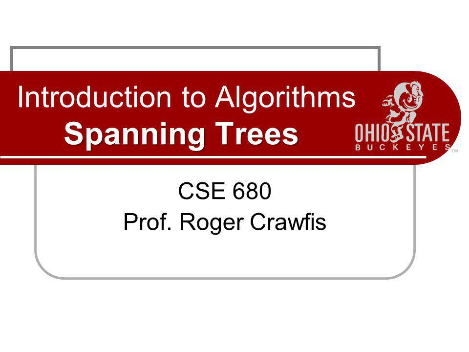 Spanning Trees Introduction to Algorithms Spanning Trees CSE 680 Prof. Roger Crawfis