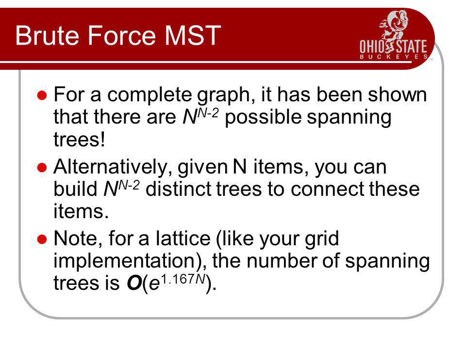 Brute Force MST For a complete graph, it has been shown that there are N N-2 possible spanning trees.