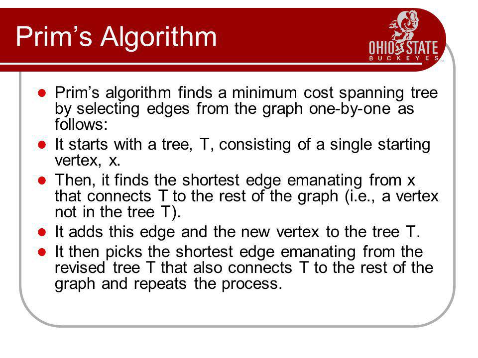 Prims Algorithm Prims algorithm finds a minimum cost spanning tree by selecting edges from the graph one-by-one as follows: It starts with a tree, T,