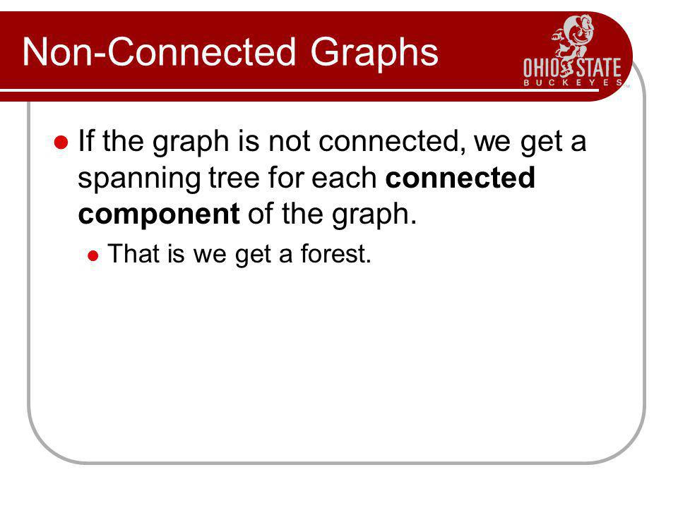 Non-Connected Graphs If the graph is not connected, we get a spanning tree for each connected component of the graph.