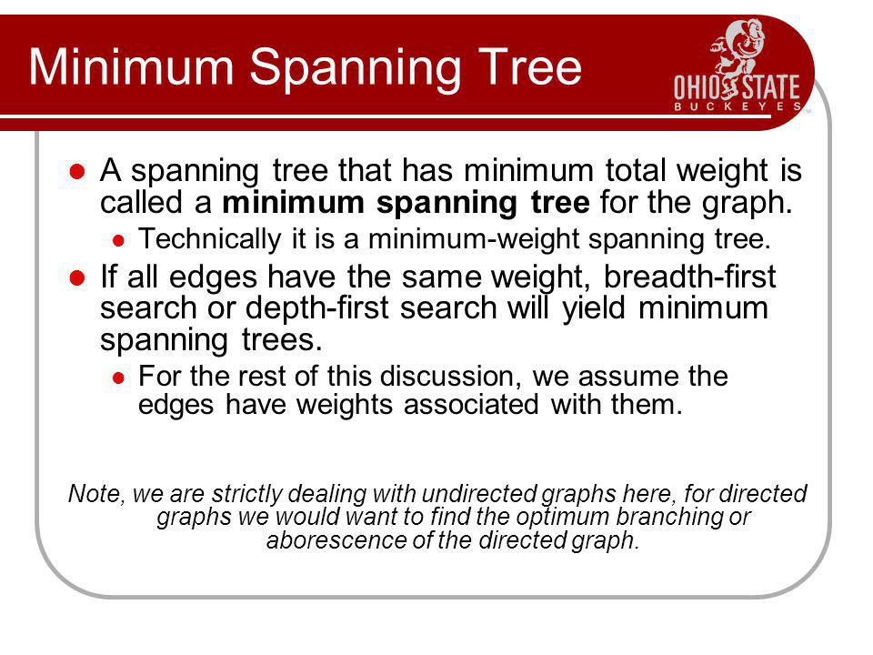 Minimum Spanning Tree A spanning tree that has minimum total weight is called a minimum spanning tree for the graph. Technically it is a minimum-weigh