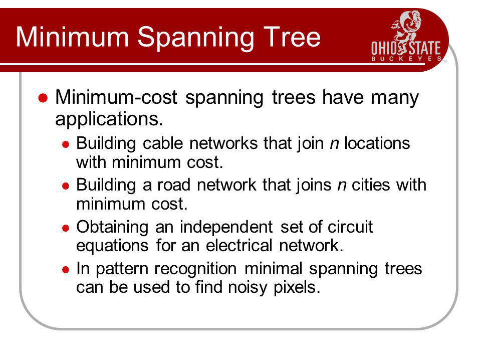 Minimum Spanning Tree Minimum-cost spanning trees have many applications. Building cable networks that join n locations with minimum cost. Building a