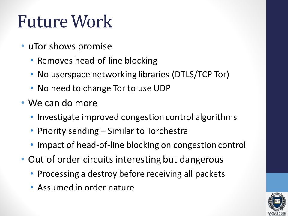 Future Work uTor shows promise Removes head-of-line blocking No userspace networking libraries (DTLS/TCP Tor) No need to change Tor to use UDP We can do more Investigate improved congestion control algorithms Priority sending – Similar to Torchestra Impact of head-of-line blocking on congestion control Out of order circuits interesting but dangerous Processing a destroy before receiving all packets Assumed in order nature