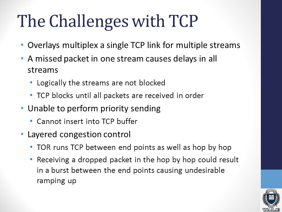 The Challenges with TCP Overlays multiplex a single TCP link for multiple streams A missed packet in one stream causes delays in all streams Logically the streams are not blocked TCP blocks until all packets are received in order Unable to perform priority sending Cannot insert into TCP buffer Layered congestion control TOR runs TCP between end points as well as hop by hop Receiving a dropped packet in the hop by hop could result in a burst between the end points causing undesirable ramping up
