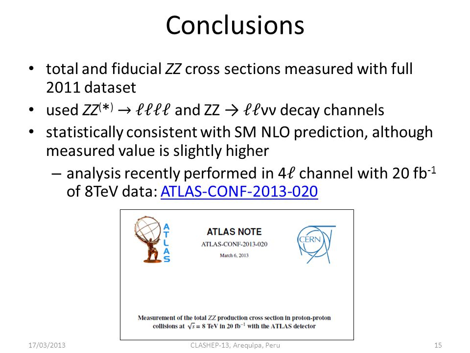 aTGC limits 17/03/2013CLASHEP-13, Arequipa, Peru14 CP conserving CP violating aTGCs described by 4 parameters f V i (with f V i = 0 in SM) aTGCs produce longer tail in p T Z spectrum fit p T Z distribution limits set using maximum profile likelihood ratio 95% CL