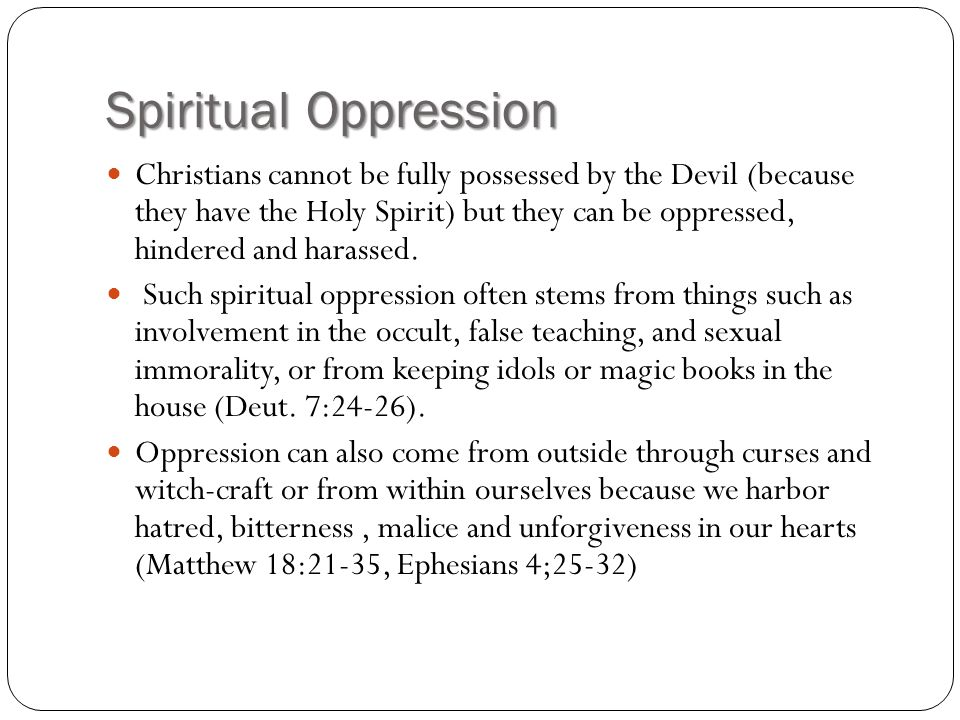 Spiritual Oppression Christians cannot be fully possessed by the Devil (because they have the Holy Spirit) but they can be oppressed, hindered and har