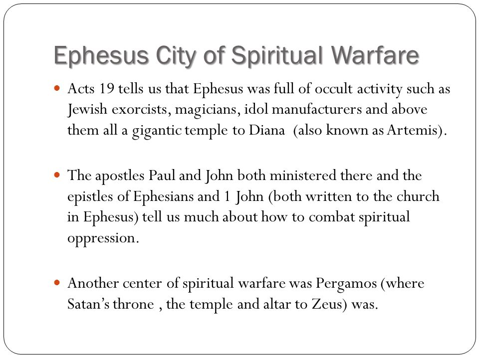 Ephesus City of Spiritual Warfare Acts 19 tells us that Ephesus was full of occult activity such as Jewish exorcists, magicians, idol manufacturers an