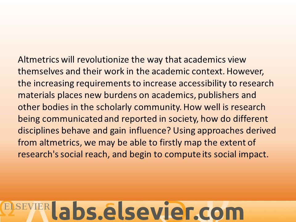 Altmetrics will revolutionize the way that academics view themselves and their work in the academic context.