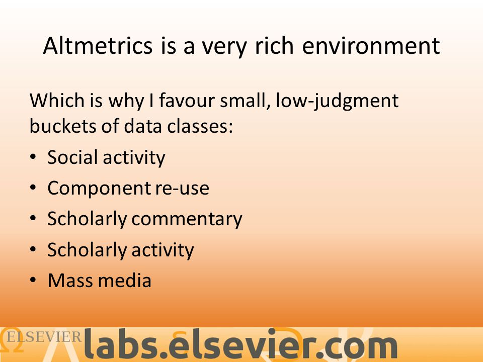 Altmetrics is a very rich environment Which is why I favour small, low-judgment buckets of data classes: Social activity Component re-use Scholarly commentary Scholarly activity Mass media