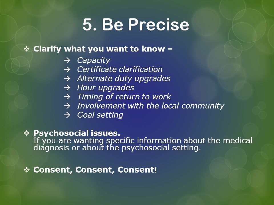 5. Be Precise Clarify what you want to know – Capacity Certificate clarification Alternate duty upgrades Hour upgrades Timing of return to work Involv