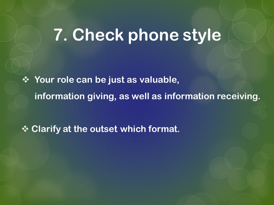 7. Check phone style Your role can be just as valuable, information giving, as well as information receiving. Clarify at the outset which format.