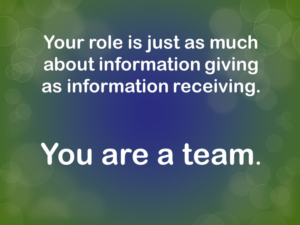 Your role is just as much about information giving as information receiving. You are a team.