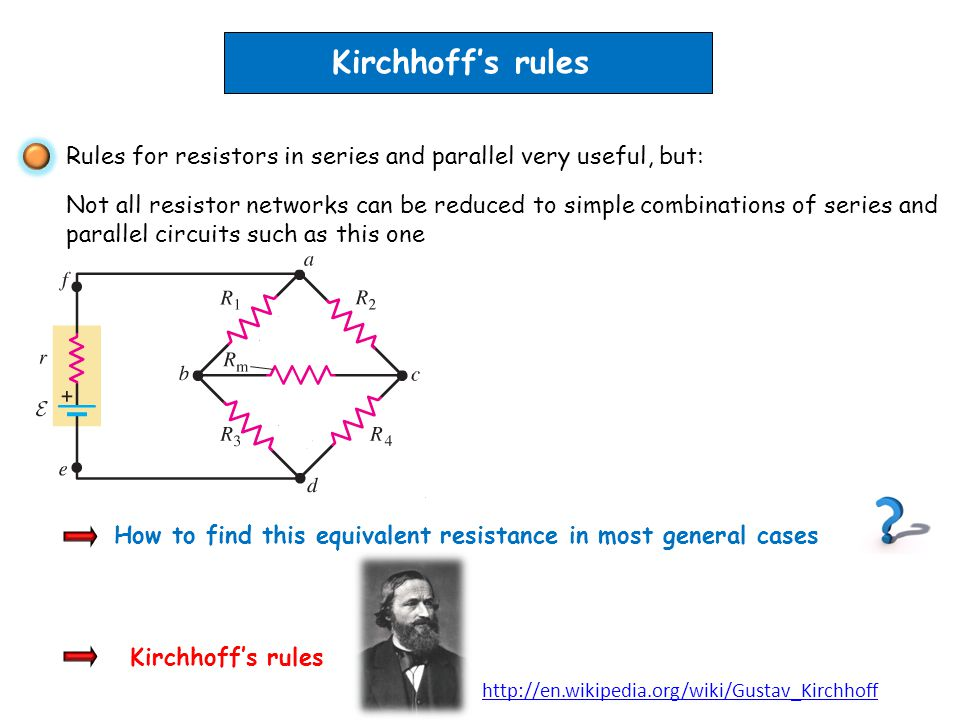 Kirchhoffs rules How to find this equivalent resistance in most general cases Rules for resistors in series and parallel very useful, but: Not all res