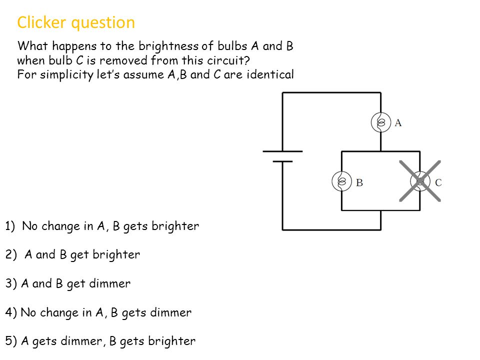 What happens to the brightness of bulbs A and B when bulb C is removed from this circuit? For simplicity lets assume A,B and C are identical Clicker q