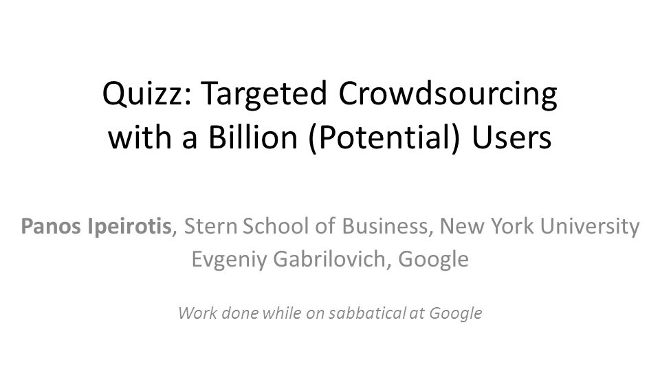 Quizz: Targeted Crowdsourcing with a Billion (Potential) Users Panos Ipeirotis, Stern School of Business, New York University Evgeniy Gabrilovich, Google Work done while on sabbatical at Google