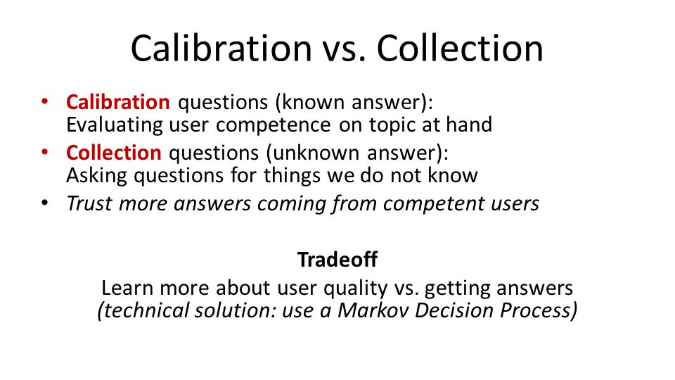 Calibration vs. Collection Calibration questions (known answer): Evaluating user competence on topic at hand Collection questions (unknown answer): As