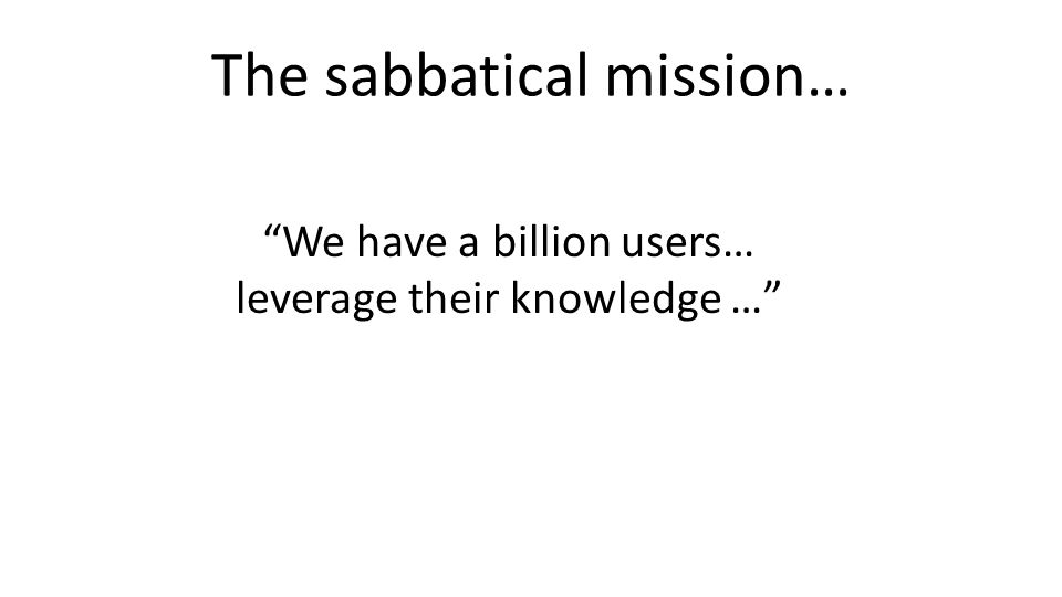 The sabbatical mission… We have a billion users… leverage their knowledge …