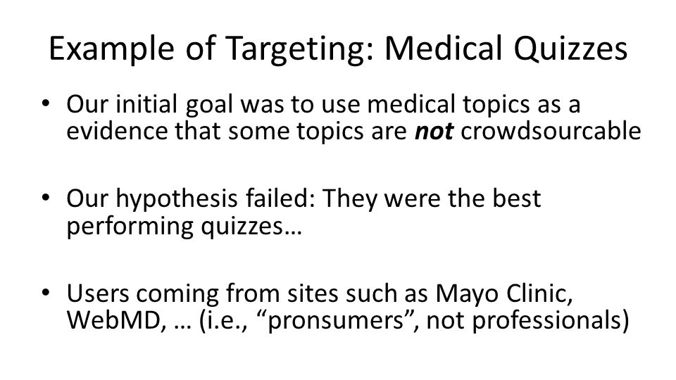 Example of Targeting: Medical Quizzes Our initial goal was to use medical topics as a evidence that some topics are not crowdsourcable Our hypothesis failed: They were the best performing quizzes… Users coming from sites such as Mayo Clinic, WebMD, … (i.e., pronsumers, not professionals)