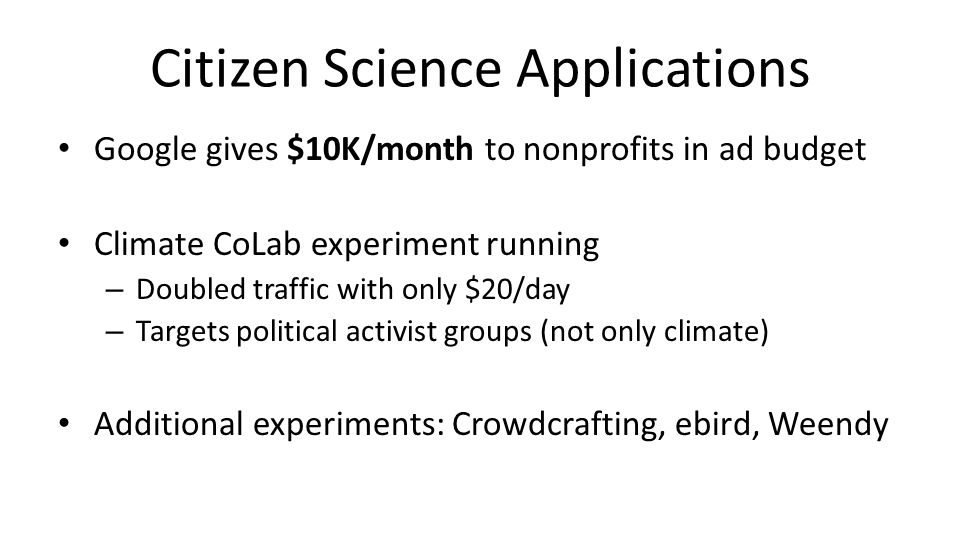 Citizen Science Applications Google gives $10K/month to nonprofits in ad budget Climate CoLab experiment running – Doubled traffic with only $20/day – Targets political activist groups (not only climate) Additional experiments: Crowdcrafting, ebird, Weendy