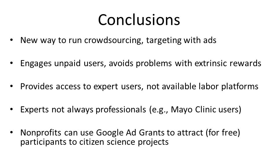 Conclusions New way to run crowdsourcing, targeting with ads Engages unpaid users, avoids problems with extrinsic rewards Provides access to expert users, not available labor platforms Experts not always professionals (e.g., Mayo Clinic users) Nonprofits can use Google Ad Grants to attract (for free) participants to citizen science projects