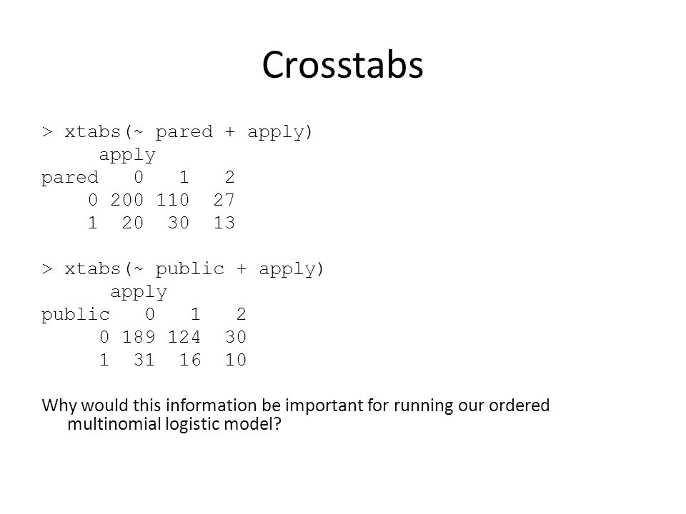 Crosstabs > xtabs(~ pared + apply) apply pared 0 1 2 0 200 110 27 1 20 30 13 > xtabs(~ public + apply) apply public 0 1 2 0 189 124 30 1 31 16 10 Why would this information be important for running our ordered multinomial logistic model
