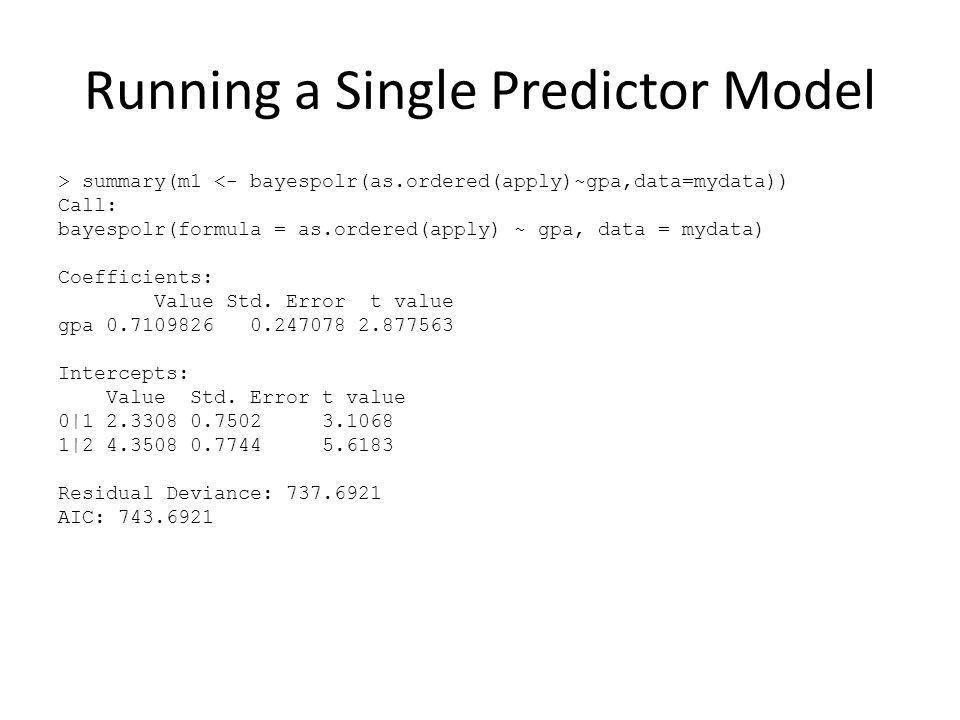 Running a Single Predictor Model > summary(m1 <- bayespolr(as.ordered(apply)~gpa,data=mydata)) Call: bayespolr(formula = as.ordered(apply) ~ gpa, data = mydata) Coefficients: Value Std.