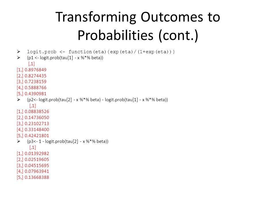 Transforming Outcomes to Probabilities (cont.) logit.prob <- function(eta){exp(eta)/(1+exp(eta))} (p1 <- logit.prob(tau[1] - x %*% beta)) [,1] [1,] 0.8976849 [2,] 0.8274435 [3,] 0.7238159 [4,] 0.5888766 [5,] 0.4390981 (p2<- logit.prob(tau[2] - x %*% beta) - logit.prob(tau[1] - x %*% beta)) [,1] [1,] 0.08838526 [2,] 0.14736050 [3,] 0.23102713 [4,] 0.33148400 [5,] 0.42421801 (p3<- 1 - logit.prob(tau[2] - x %*% beta)) [,1] [1,] 0.01392982 [2,] 0.02519605 [3,] 0.04515695 [4,] 0.07963941 [5,] 0.13668388