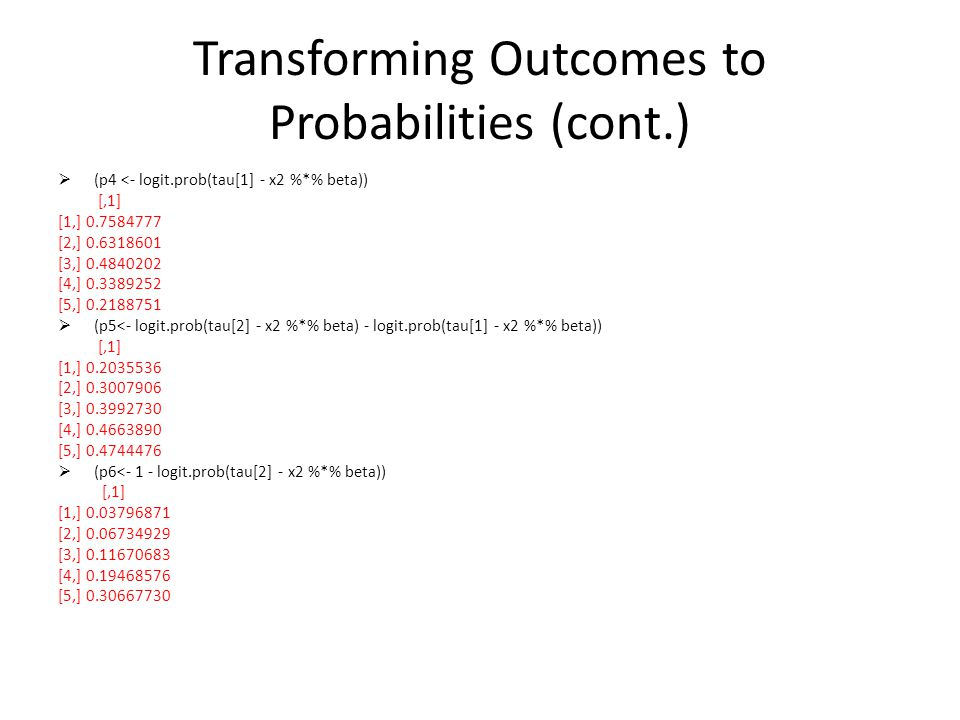 Transforming Outcomes to Probabilities (cont.) (p4 <- logit.prob(tau[1] - x2 %*% beta)) [,1] [1,] 0.7584777 [2,] 0.6318601 [3,] 0.4840202 [4,] 0.3389252 [5,] 0.2188751 (p5<- logit.prob(tau[2] - x2 %*% beta) - logit.prob(tau[1] - x2 %*% beta)) [,1] [1,] 0.2035536 [2,] 0.3007906 [3,] 0.3992730 [4,] 0.4663890 [5,] 0.4744476 (p6<- 1 - logit.prob(tau[2] - x2 %*% beta)) [,1] [1,] 0.03796871 [2,] 0.06734929 [3,] 0.11670683 [4,] 0.19468576 [5,] 0.30667730