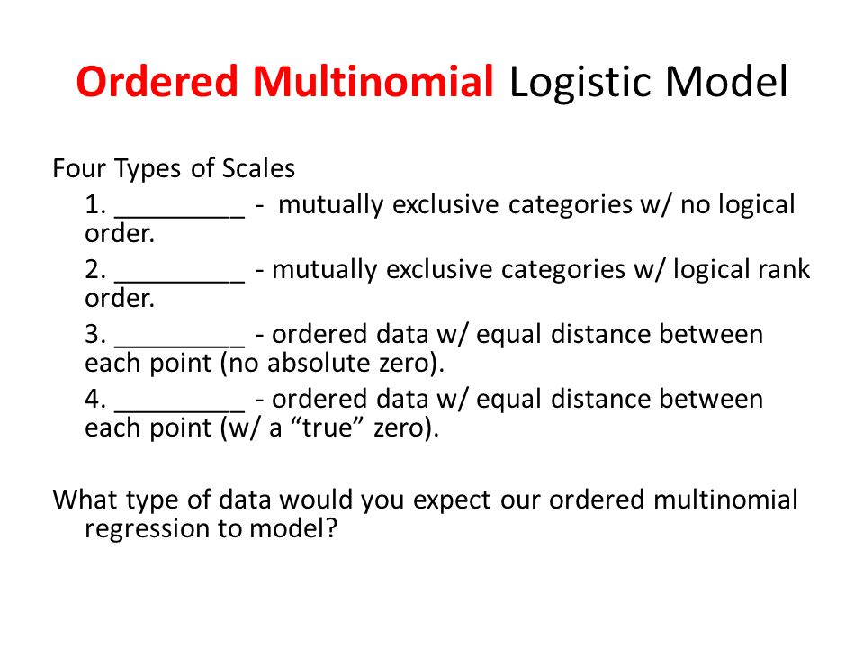 Ordered Multinomial Logistic Model Four Types of Scales 1.