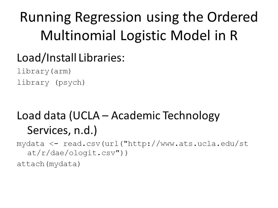 Running Regression using the Ordered Multinomial Logistic Model in R Load/Install Libraries: library(arm) library (psych) Load data (UCLA – Academic Technology Services, n.d.) mydata <- read.csv(url( http://www.ats.ucla.edu/st at/r/dae/ologit.csv )) attach(mydata)