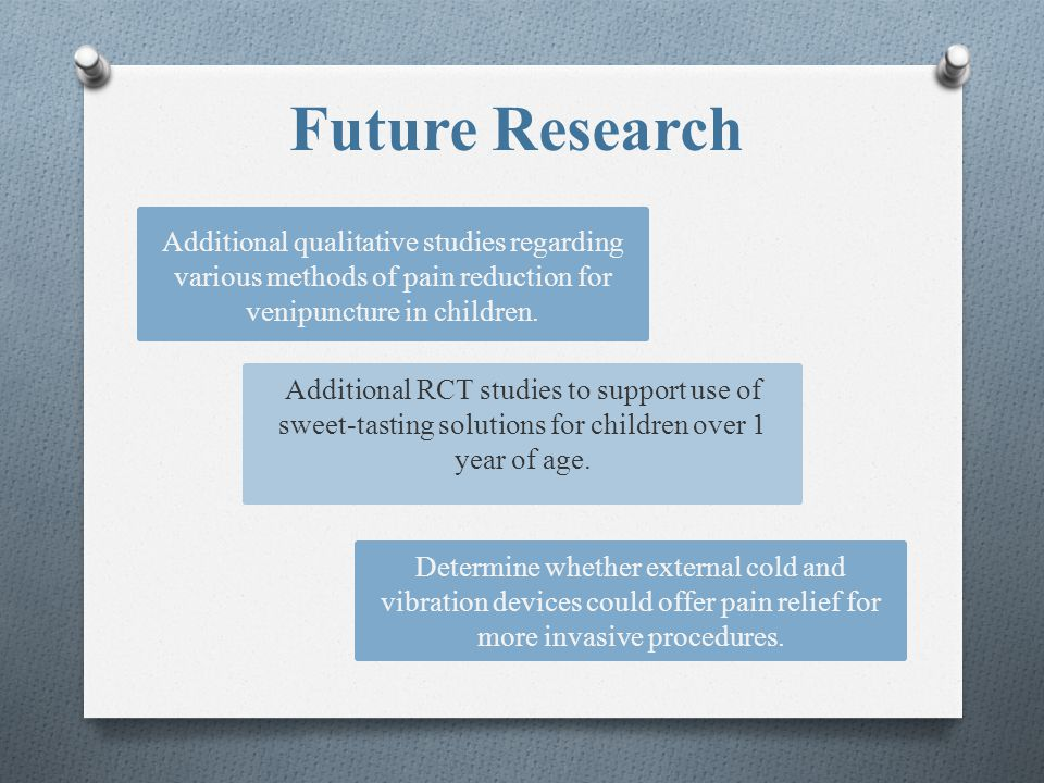 Future Research Additional qualitative studies regarding various methods of pain reduction for venipuncture in children. Additional RCT studies to sup
