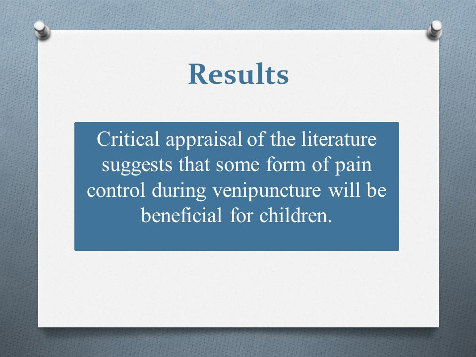Results Critical appraisal of the literature suggests that some form of pain control during venipuncture will be beneficial for children.