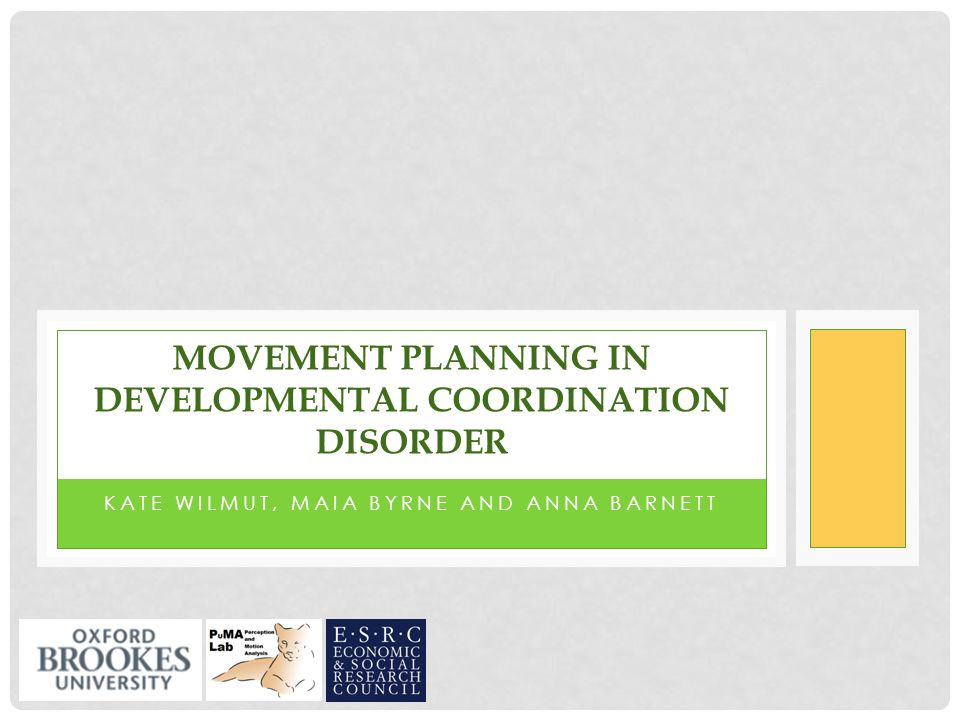 KATE WILMUT, MAIA BYRNE AND ANNA BARNETT MOVEMENT PLANNING IN DEVELOPMENTAL COORDINATION DISORDER