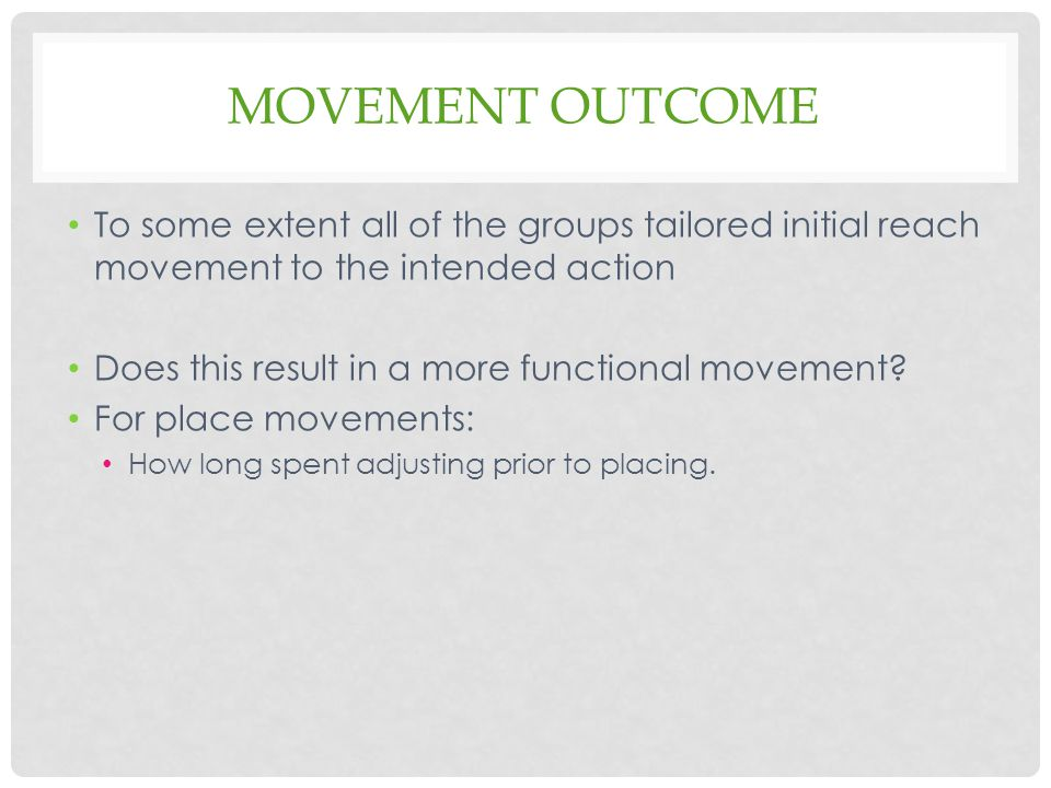 MOVEMENT OUTCOME To some extent all of the groups tailored initial reach movement to the intended action Does this result in a more functional movement.