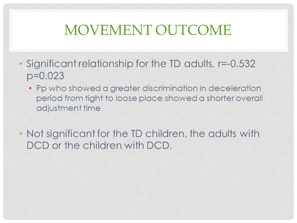 MOVEMENT OUTCOME Significant relationship for the TD adults, r=-0.532 p=0.023 Pp who showed a greater discrimination in deceleration period from tight to loose place showed a shorter overall adjustment time Not significant for the TD children, the adults with DCD or the children with DCD.