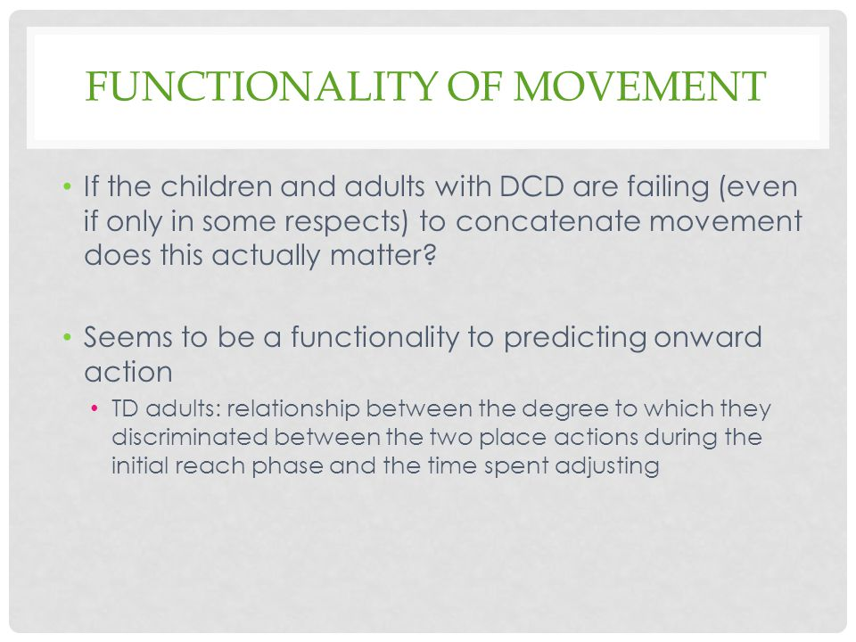 FUNCTIONALITY OF MOVEMENT If the children and adults with DCD are failing (even if only in some respects) to concatenate movement does this actually matter.